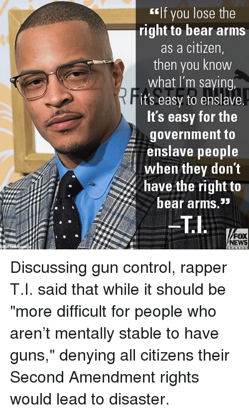 "Guns, Memes, and News: If you lose the  right to bear arms  as a citizen,  then you know  what I'm saying.  it's easy to enslave  It's easy for the  government to  enslave people  when they don't  have the right to  bear arms.''  eTi  FOX  NEWS Discussing gun control, rapper T.I. said that while it should be ""more difficult for people who aren't mentally stable to have guns,"" denying all citizens their Second Amendment rights would lead to disaster."