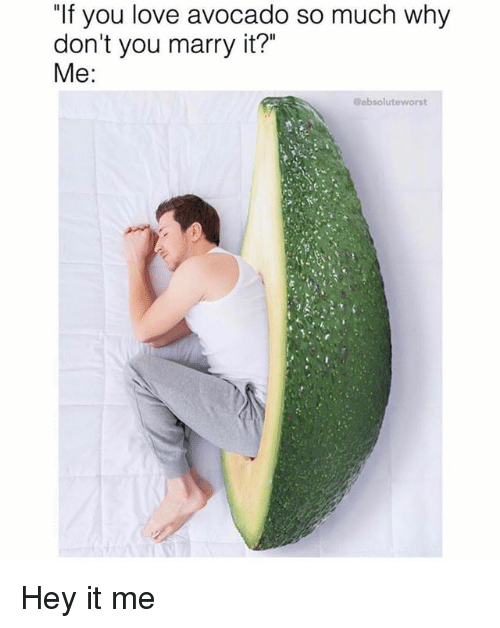 """Love, Memes, and Avocado: """"If you love avocado so much why  don't you marry it?""""  Me:  @absoluteworst Hey it me"""