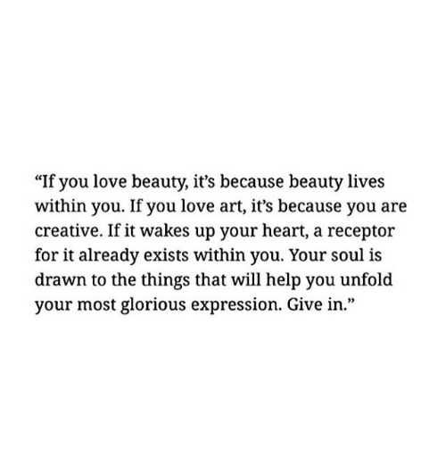 """Love, Heart, and Help: """"If you love beauty, it's because beauty lives  within you. If you love art, it's because you are  creative. If it wakes up your heart, a receptor  for it already exists within you. Your soul is  drawn to the things that will help you unfold  your most glorious expression. Give in."""""""