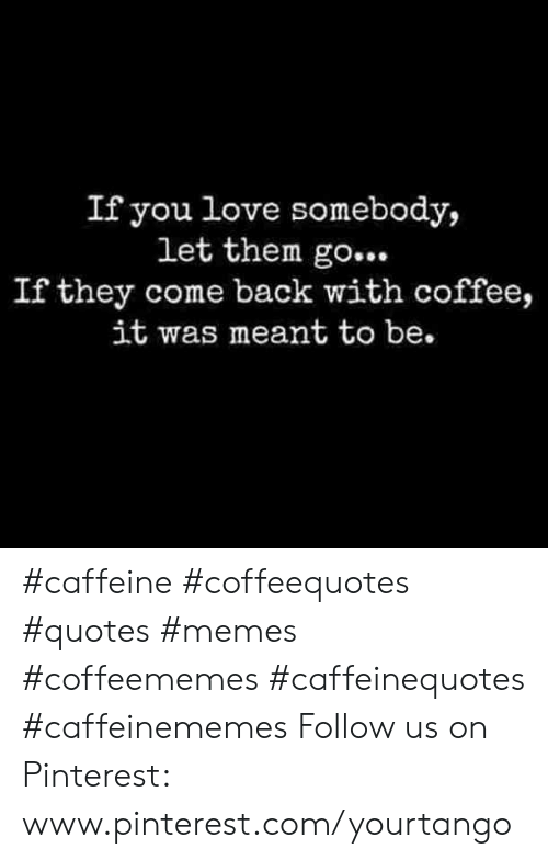 If You Love Somebody Let Them Go If They Come Back With Coffee It