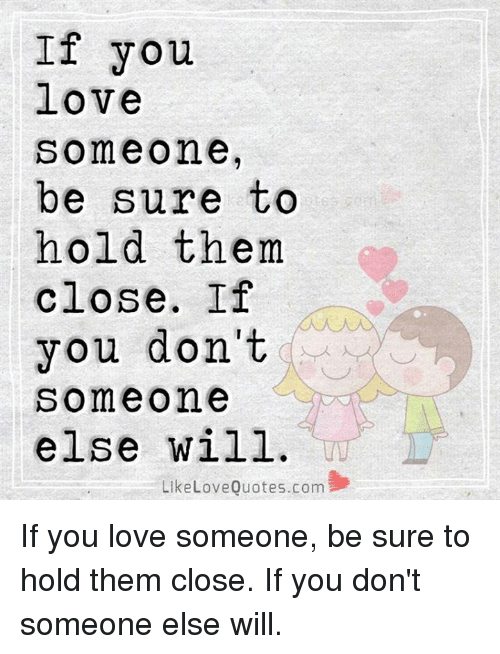 If You Love Someone Be Sure To Hold Them Close If You Dont Someone