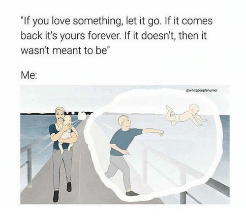 If You Love Something Let It Go If It Comes Back Its Yours Forever