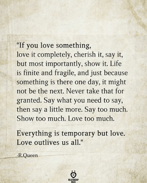 """Life, Love, and Too Much: """"If you love something,  love it completely, cherish it, say it,  but most importantly, show it. Life  is finite and fragile, and just because  something is there one  not be the next. Never take that for  day, it might  granted. Say what you need to say,  then say a little more. Say too much.  Show too much. Love too much.  Everything is temporary but love.  Love outlives us all.""""  -R.Queen  RELATIONSHIP  RULES"""