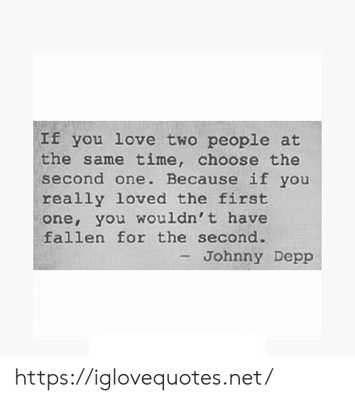 Johnny Depp, Love, and Time: If you love two people at  the same time, choose the  second one. Because if you  really loved the first  one, you wouldn't have  fallen for the second.  - Johnny Depp https://iglovequotes.net/