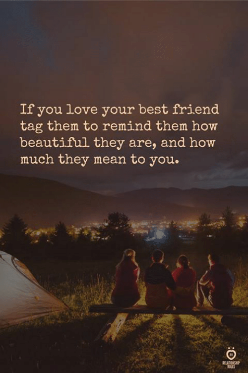Beautiful, Best Friend, and Love: If you love your best friend  tag them to remind them how  beautiful they are, and how  much they mean to you.  TBLES