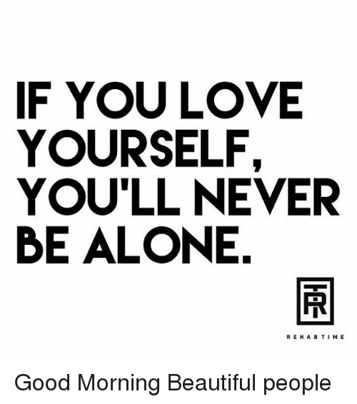 If You Love Yourself Youll Never Be Alone Rehab Time Good Morning