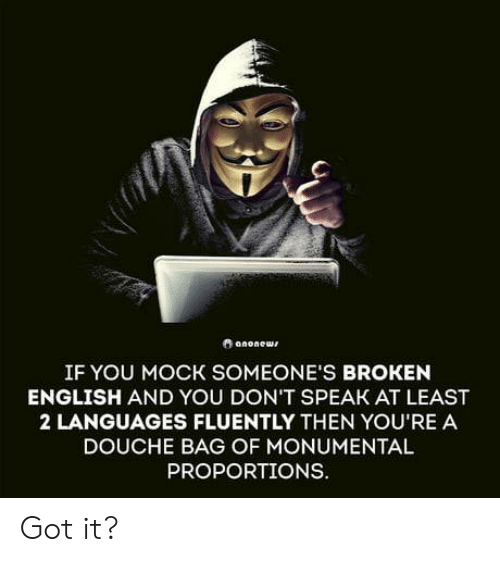 English, Got, and Speak: IF YOU MOCK SOMEONE'S BROKEN  ENGLISH AND YOU DON'T SPEAK AT LEAST  2 LANGUAGES FLUENTLY THEN YOU'RE A  DOUCHE BAG OF MONUMENTAL  PROPORTIONS. Got it?