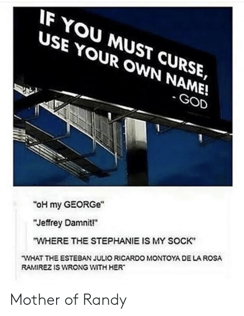 "God, Her, and Mother: IF YOU MUST CURSE,  USE YOUR OWN NAME!  - GOD  ""oH my GEORGe""  ""Jeffrey Damnit!""  ""WHERE THE STEPHANIE IS MY SOCK""  WHAT THE ESTEBAN JULIO RICARDO MONTOYA DE LA ROSA  RAMIREZ IS WRONG WITH HER Mother of Randy"