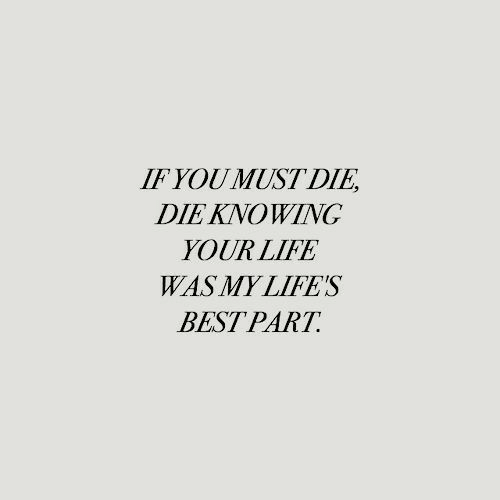 Life, Best, and Knowing: IF YOU MUST DIE  DIE KNOWING  YOUR LIFE  WAS MY LIFE'S  BEST PART