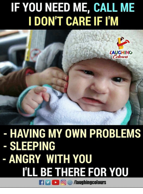 Sleeping, Angry, and Indianpeoplefacebook: IF YOU NEED ME, CALL ME  I DON'T CARE IF I'M  LAUGHING  Colors  HAVING MY OWN PROBLEMS  SLEEPING  ANGRY WITH YOU  I'LL BE THERE FOR YOU  R 2 ,同參/laughingcolours