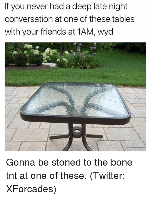 Bones, Friends, and Funny: If you never had a deep late night  conversation at one of these tables  with your friends at 1AM, wyd Gonna be stoned to the bone tnt at one of these. (Twitter: XForcades)