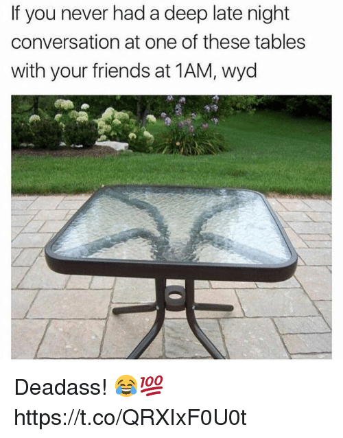 Friends, Wyd, and Deadass: If you never had a deep late night  conversation at one of these tables  with your friends at 1AM, wyd Deadass! 😂💯 https://t.co/QRXIxF0U0t