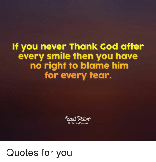 If You Never Thank God After Every Smile Then You Have No Right To