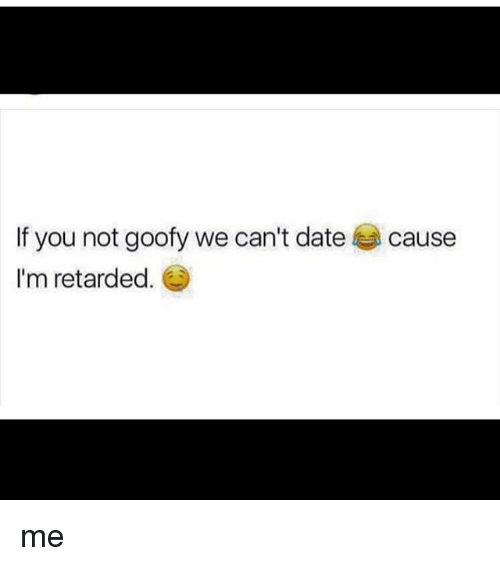 Memes, Retarded, and Date: If you not goofy we can't date  I'm retarded.  cause me