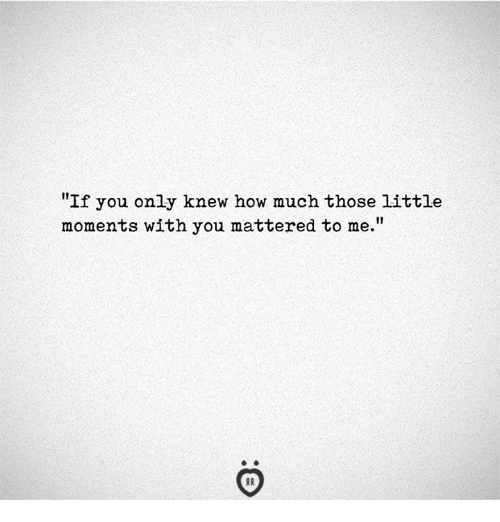 "How, You, and Those: ""If you only knew how much those little  moments with you mattered to me."""