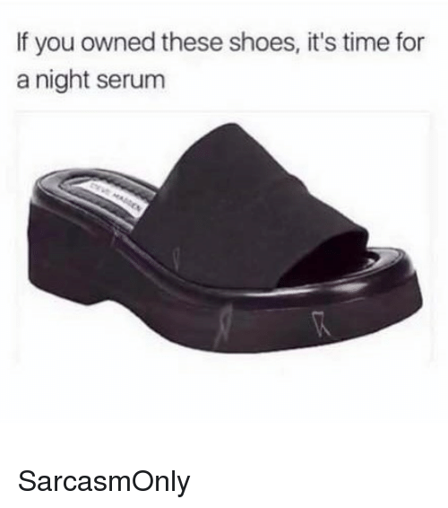Funny, Memes, and Shoes: If you owned these shoes, it's time for  a night serum SarcasmOnly