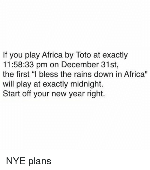 """Africa, New Year's, and Dank Memes: If you play Africa by Toto at exactly  11:58:33 pm on December 31st,  the first """"I bless the rains down in Africa""""  will play at exactly midnight.  Start off your new year right. NYE plans"""