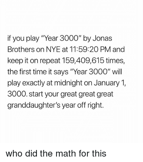 """Jonas Brothers, Math, and Time: if you play """"Year 3000"""" by Jonas  Brothers on NYE at 11:59:2O PM and  keep it on repeat 159,409,615 times,  the first time it says """"Year 3000"""" will  play exactly at midnight on January 1,  3000. start your great great great  granddaughter's year off right. who did the math for this"""
