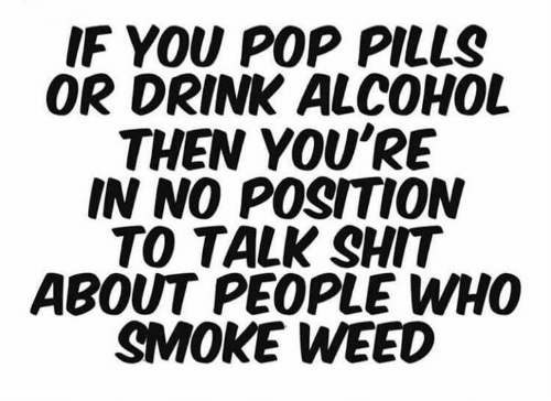 Memes, Pop, and Shit: IF YOU POP PILLS  OR DRINK ALCOHOL  THEN YOU'RE  IN NO POSITION  TO TALK SHIT  ABOUT PEOPLE WHO  SMOKE WEED