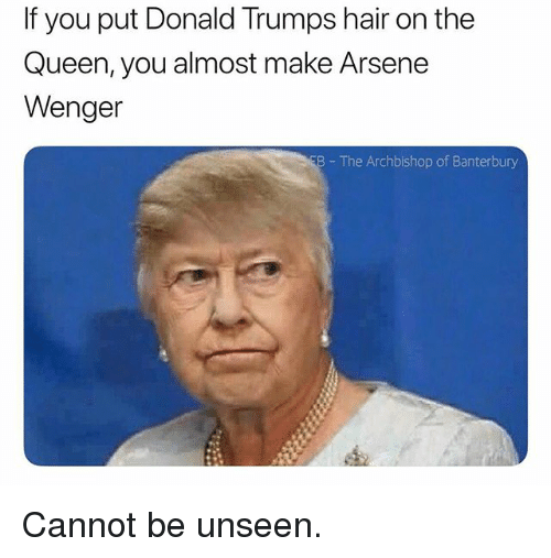Queen, Hair, and British: If you put Donald Trumps hair on the  Queen, you almost make Arsene  Wenger  B The Archbishop of Banterbury Cannot be unseen.