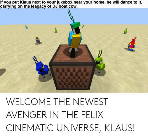 Home, Dance, and Boat: If you put Klaus next to your jukebox near your home, he will dance to it,  carrying on the leagacy of DJ boat cow. WELCOME THE NEWEST AVENGER IN THE FELIX CINEMATIC UNIVERSE, KLAUS!