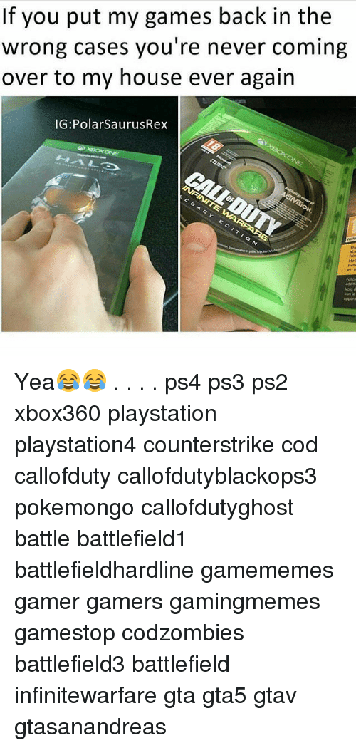 Gamestop, Memes, and My House: If you put my games back in the  wrong cases you're never coming  over to my house ever again  IG: Polar SaurusRex Yea😂😂 . . . . ps4 ps3 ps2 xbox360 playstation playstation4 counterstrike cod callofduty callofdutyblackops3 pokemongo callofdutyghost battle battlefield1 battlefieldhardline gamememes gamer gamers gamingmemes gamestop codzombies battlefield3 battlefield infinitewarfare gta gta5 gtav gtasanandreas