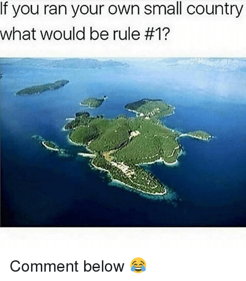 Memes, 🤖, and Own: If you ran your own small country  What would be rule Comment below 😂