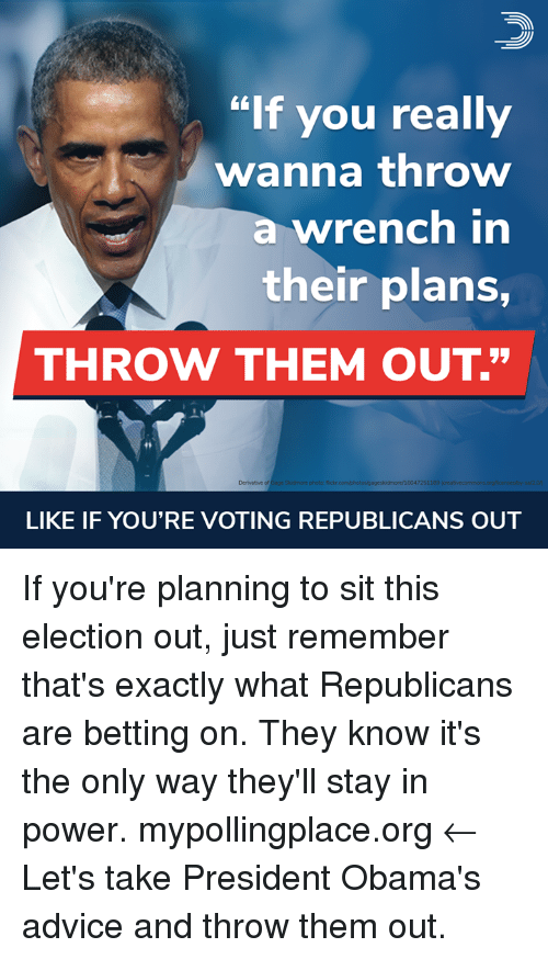 """Advice, Memes, and Flickr: """"If you really  wanna throw  a wrench in  their plans,  THROW THEM OUT.""""  4  Derivative of  Gage Skoidmore photo: flickr  pageskidmore/16047251  189  LIKE IF YOU'RE VOTING REPUBLICANS OUT If you're planning to sit this election out, just remember that's exactly what Republicans are betting on. They know it's the only way they'll stay in power.  mypollingplace.org ← Let's take President Obama's advice and throw them out."""