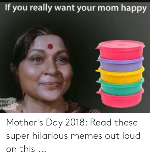 If You Really Want Your Mom Happy Mother S Day 2018 Read These