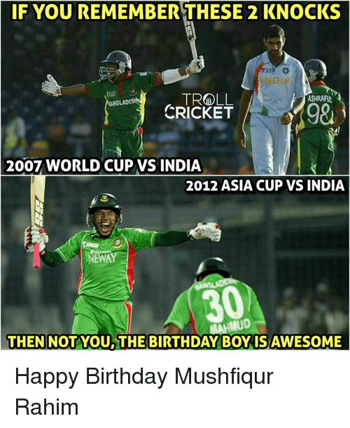 Birthday, Memes, and Troll: IF YOU REMEMBER THESE 2 KNOCKS  TROLL  ASHRAPUNA  ONGLADES  CRICKET  2007 WORLD CUP VS INDIA  2012 ASIA CUP VS INDIA  NEWAY  IMUD  THEN NOT YOU THE BIRTHDAY BOY ISAWESOME Happy Birthday Mushfiqur Rahim