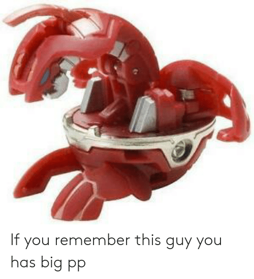 Big, Remember, and You: If you remember this guy you has big pp