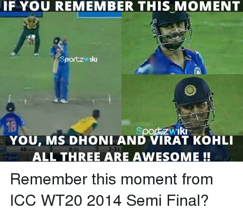 Memes, 🤖, and Dhoni: IF YOU REMEMBER THIS MOMENT  Sportzwiki  You, Ms DHONI AND VIRAT KoHLI  ALL THREE ARE AWESOME Remember this moment from ICC WT20 2014 Semi Final?