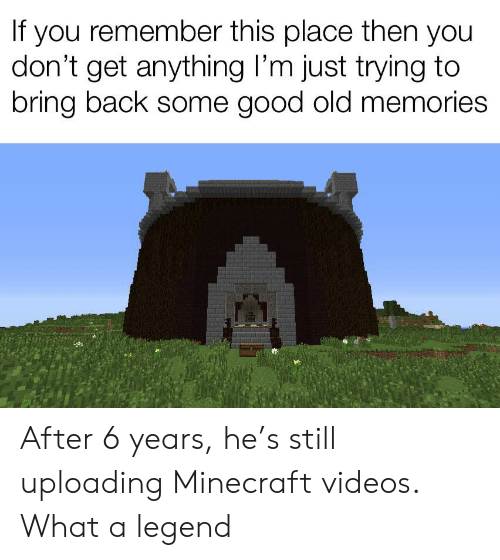 Minecraft, Reddit, and Videos: If you remember this place then you  don't get anything I'm just trying to  bring back some good old memories After 6 years, he's still uploading Minecraft videos. What a legend