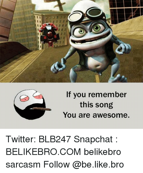 Memes, 🤖, and You Are Awesome: If you remember  this song  You are awesome Twitter: BLB247 Snapchat : BELIKEBRO.COM belikebro sarcasm Follow @be.like.bro
