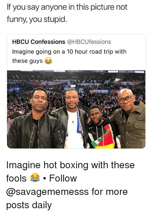 Boxing, Funny, and Memes: If you say anyone in this picture not  funny, you stupid  HBCU Confessions @HBCUfessions  Imagine going on a 10 hour road trip with  these guys Imagine hot boxing with these fools 😂 • Follow @savagememesss for more posts daily