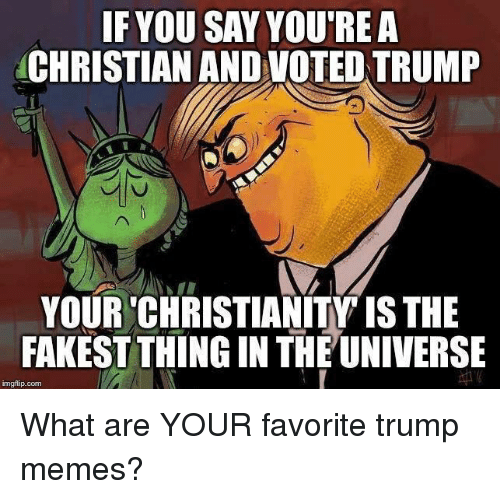 Memes, Trump, and Christianity: IF YOU SAY YOU'REA  CHRISTIAN AND VOTED TRUMP  YOUR 'CHRISTIANITY IS THE  FAKEST THING IN THE UNIVERSE  imgflip.conm What are YOUR favorite trump memes?