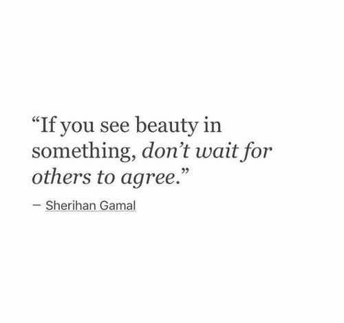 """You, For, and Beauty: """"If you see beauty in  something, don't wait for  others to agree.""""  93  Sherihan Gamal"""