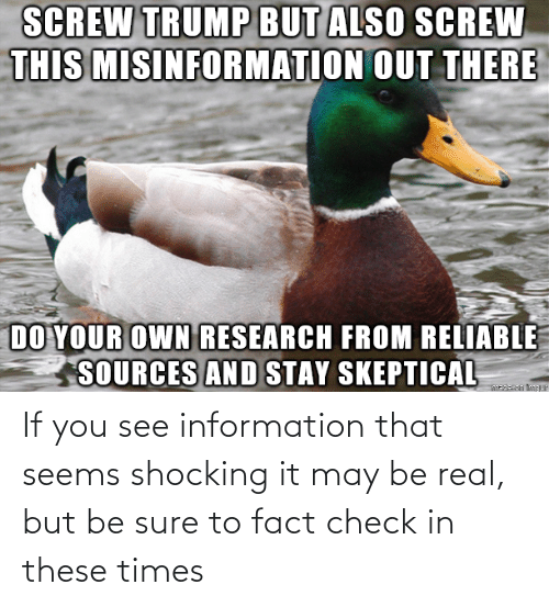 Information, May, and Check: If you see information that seems shocking it may be real, but be sure to fact check in these times