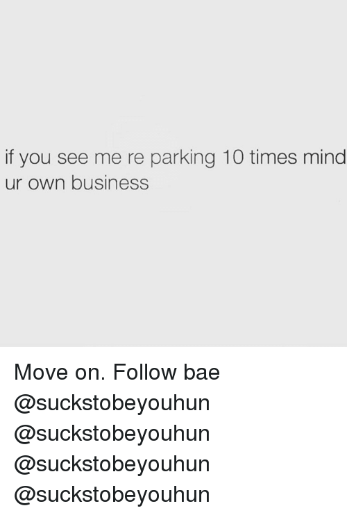 Bae, Memes, and Business: if you see me re parking 10 times mind  ur own business Move on. Follow bae @suckstobeyouhun @suckstobeyouhun @suckstobeyouhun @suckstobeyouhun
