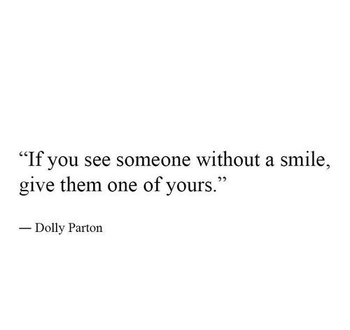 """Smile, Dolly Parton, and One: """"If you see someone without a smile,  give them one of yours.  1""""  Dolly Parton"""