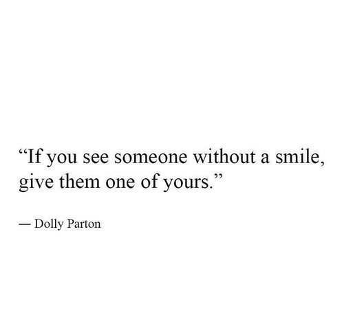 """Smile, Dolly Parton, and One: """"If you see someone without a smile,  give them one of yours.  Dolly Parton"""