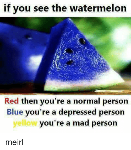 Blue, Mad, and Irl: if you see the watermelon  Red then you're a normal person  Blue you're a depressed person  yellow  you're a mad person