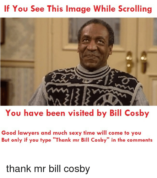 "Bill Cosby, Sexy, and Good: If You See This Image While Scrolling  You have been visited by Bill Cosby  Good lawyers and much sexy time will come to you  But only if you type ""Thank mr Bill Cosby"" in the comments <p>thank mr bill cosby</p>"