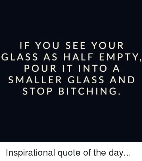 Dank, 🤖, and Quote: IF YOU SEE YOUR  GLASS AS HALF EMPTY,  POUR IT INTO A  SMALLER GLASS AND  STOP BITCHING Inspirational quote of the day...