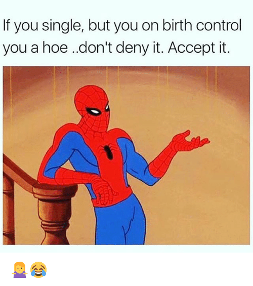 Hoe, Memes, and Control: If you single, but you on birth control  you a hoe .don't deny it. Accept it. 🤷♀️😂