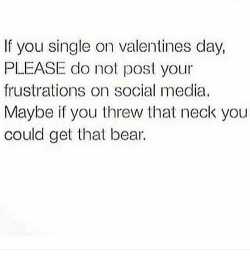 Memes, 🤖, and Frustrated: If you single on valentines day,  PLEASE do not post your  frustrations on social media,  Maybe if you threw that neck you  could get that bear.
