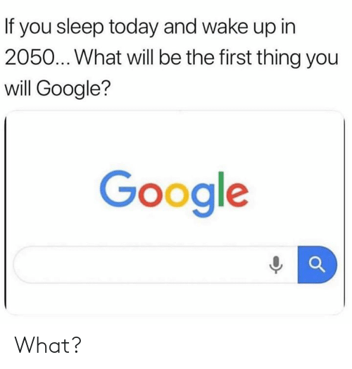 If You Sleep Today and Wake Up in 2050 What Will Be the First Thing