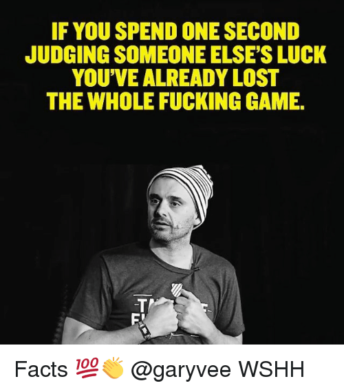 Facts, Fucking, and Memes: IF YOU SPEND ONE SECOND  JUDGING SOMEONE ELSE'S LUCK  YOU'VE ALREADY LOST  THE WHOLE FUCKING GAME. Facts 💯👏 @garyvee WSHH