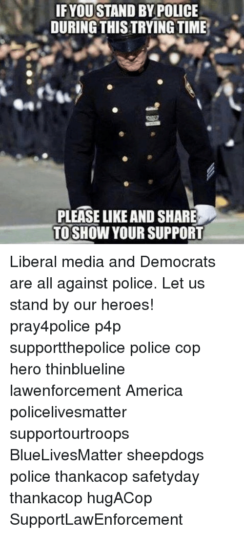 America, Memes, and Police: IF YOU STAND BY POLICE  DURING THISTRYINGTIME  PLEASE LIKE AND SHARE  TO SHOW YOUR SUPPORT Liberal media and Democrats are all against police. Let us stand by our heroes! pray4police p4p supportthepolice police cop hero thinblueline lawenforcement America policelivesmatter supportourtroops BlueLivesMatter sheepdogs police thankacop safetyday thankacop hugACop SupportLawEnforcement