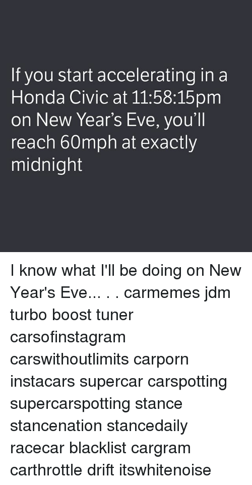 Honda, Memes, and Boost: If you start accelerating in a  Honda Civic at 11:58:15pm  on New Year's Eve, you'll  reach 60mph at exactly  midnight I know what I'll be doing on New Year's Eve... . . carmemes jdm turbo boost tuner carsofinstagram carswithoutlimits carporn instacars supercar carspotting supercarspotting stance stancenation stancedaily racecar blacklist cargram carthrottle drift itswhitenoise